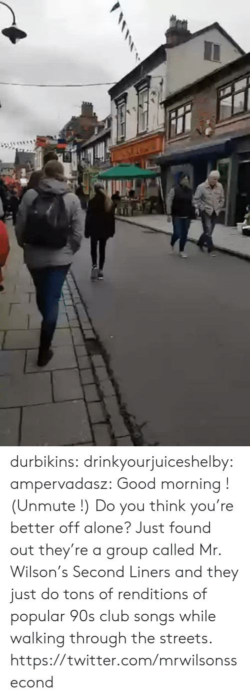monica: durbikins: drinkyourjuiceshelby:  ampervadasz:  Good morning ! (Unmute !)   Do you think you're better off alone?    Just found out they're a group called Mr. Wilson's Second Liners and they just do tons of renditions of popular 90s club songs while walking through the streets. https://twitter.com/mrwilsonssecond