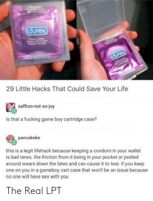 Bad, Condom, and Fucking: durex  durex  29 Little Hacks That Could Save Your Life  saffron-not-so-joy  is that a fucking game boy cartridge case?  pancakeke  this is a legit lifehack because keeping a condom in your wallet  is bad news. the friction from it being in your pocket or jostled  around wears down the latex and can cause it to tear. if you keep  one on you in a gameboy cart case that won't be an issue because  no one will have sex with you The Real LPT