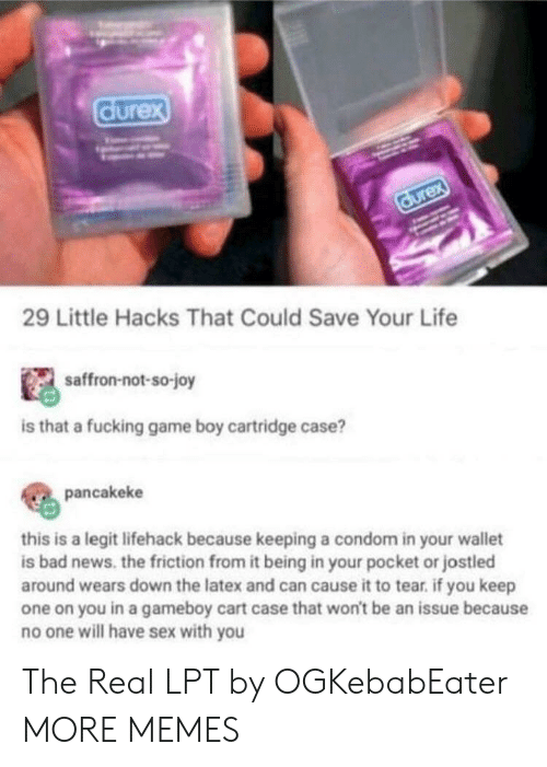 Bad, Condom, and Dank: durex  durex  29 Little Hacks That Could Save Your Life  saffron-not-so-joy  is that a fucking game boy cartridge case?  pancakeke  this is a legit lifehack because keeping a condom in your wallet  is bad news. the friction from it being in your pocket or jostled  around wears down the latex and can cause it to tear. if you keep  one on you in a gameboy cart case that won't be an issue because  no one will have sex with you The Real LPT by OGKebabEater MORE MEMES