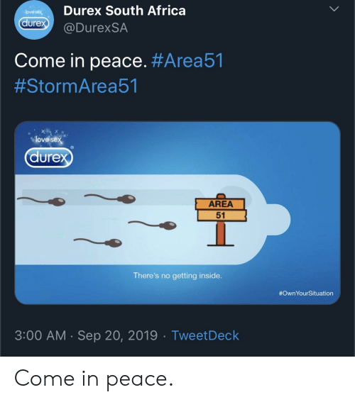 Africa, Love, and Sex: Durex South Africa  love sex  durex  @DurexSA  Come in peace. #Area51  #StormArea51  love sex  durex  AREA  51  There's no getting inside.  #OwnYourSituation  3:00 AM Sep 20, 2019 Tweet Deck  . Come in peace.