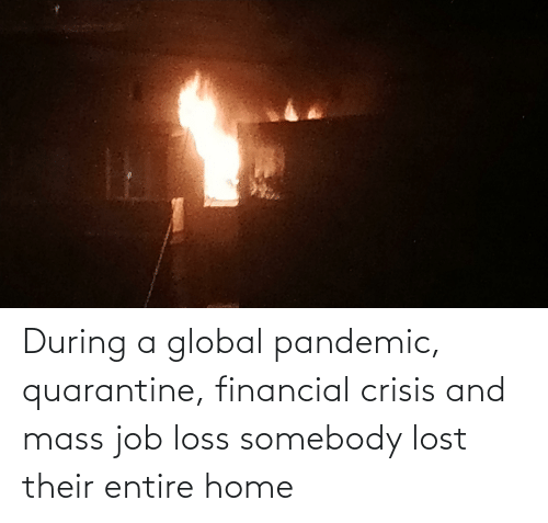 Financial: During a global pandemic, quarantine, financial crisis and mass job loss somebody lost their entire home