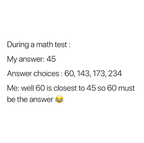 Math, Test, and Answer: During a math test  My answer: 45  Answer choices : 60,143,173, 234  Me: well 60 is closest to 45 so 60 must  be the answer