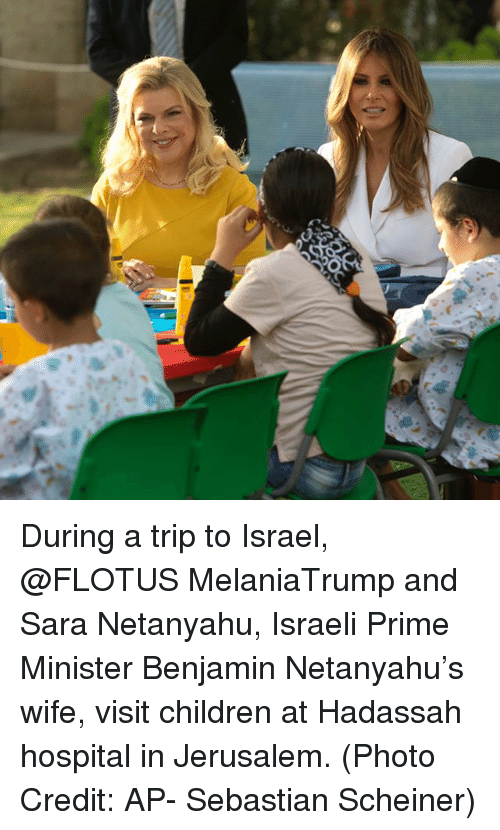Benjamins: During a trip to Israel, @FLOTUS MelaniaTrump and Sara Netanyahu, Israeli Prime Minister Benjamin Netanyahu's wife, visit children at Hadassah hospital in Jerusalem. (Photo Credit: AP- Sebastian Scheiner)