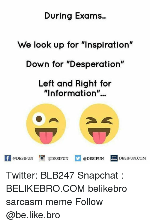 "Sarcasmism: During Exams..  We look up for ""Inspiration""  Down for ""Desperation""  Left and Right for  ""Information""..  K @DESIFUN 1 @DESIFUN  @DESIFUN DESIFUN.COM Twitter: BLB247 Snapchat : BELIKEBRO.COM belikebro sarcasm meme Follow @be.like.bro"