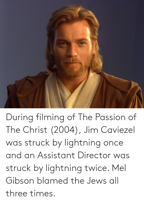 Lightning: During filming of The Passion of The Christ (2004), Jim Caviezel was struck by lightning once and an Assistant Director was struck by lightning twice. Mel Gibson blamed the Jews all three times.