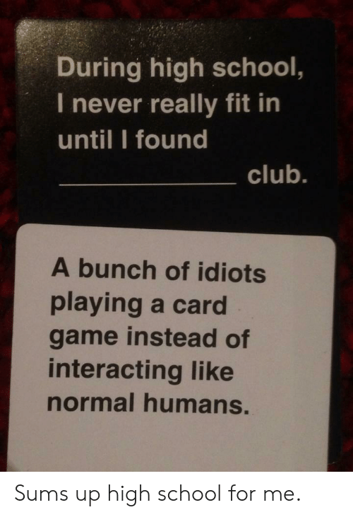 Up High: During high school,  I never really fit in  until I found  club.  A bunch of idiots  playing a card  game instead of  interacting like  normal humans. Sums up high school for me.