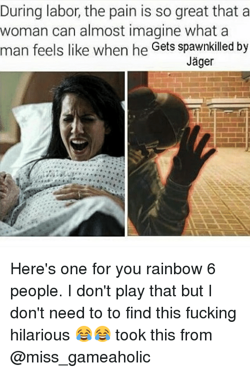 Fucking, Memes, and Rainbow: During labor, the pain is so great that a  woman can almost imagine what a  man feels like when he Gets spawnkilled by  Jager Here's one for you rainbow 6 people. I don't play that but I don't need to to find this fucking hilarious 😂😂 took this from @miss_gameaholic