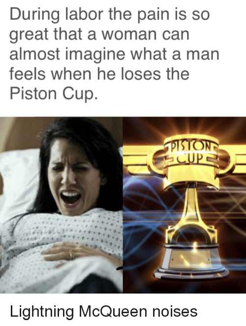 piston: During labor the pain is so  great that a woman can  almost imagine what a man  feels when he loses the  Piston Cup Lightning McQueen noises
