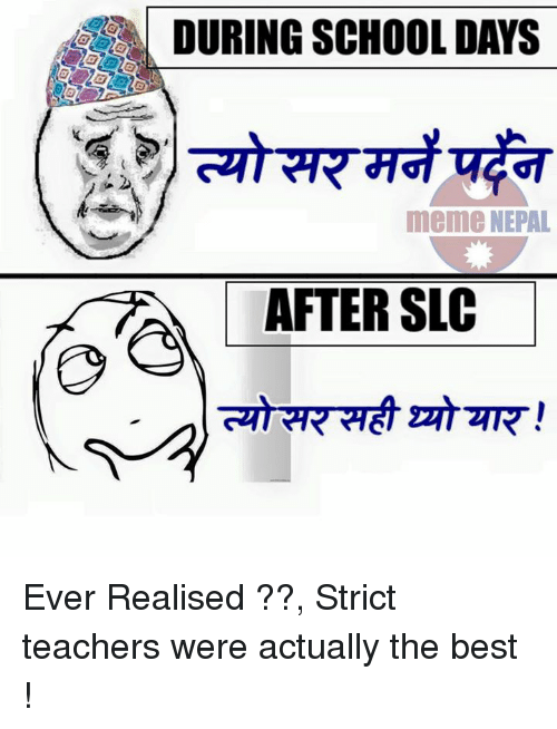 slc: DURING SCHOOL DAYS  meme NEPAL  AFTER SLC Ever Realised ??, Strict teachers were actually the best !