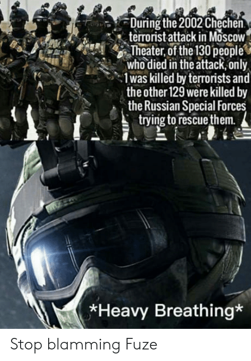Russian, Moscow, and Who: During the 2002 Chechen  terrorist attack in MoscoW  Theater, of the 130people  who died in the attack,only  1was killed by terrorists and  the other 129 were killed by  the Russian Special Forces  trying to rescuethem.  *Heavy Breathing* Stop blamming Fuze