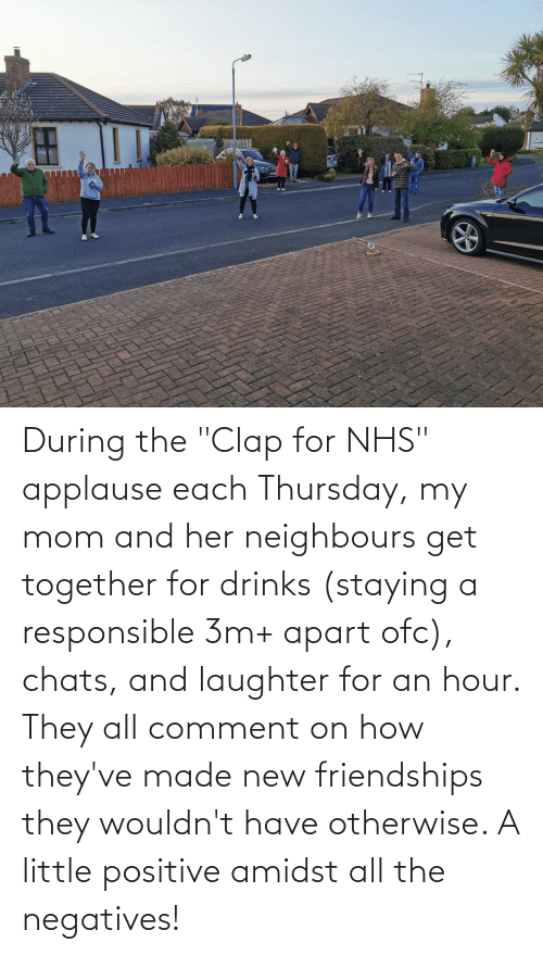 """otherwise: During the """"Clap for NHS"""" applause each Thursday, my mom and her neighbours get together for drinks (staying a responsible 3m+ apart ofc), chats, and laughter for an hour. They all comment on how they've made new friendships they wouldn't have otherwise. A little positive amidst all the negatives!"""