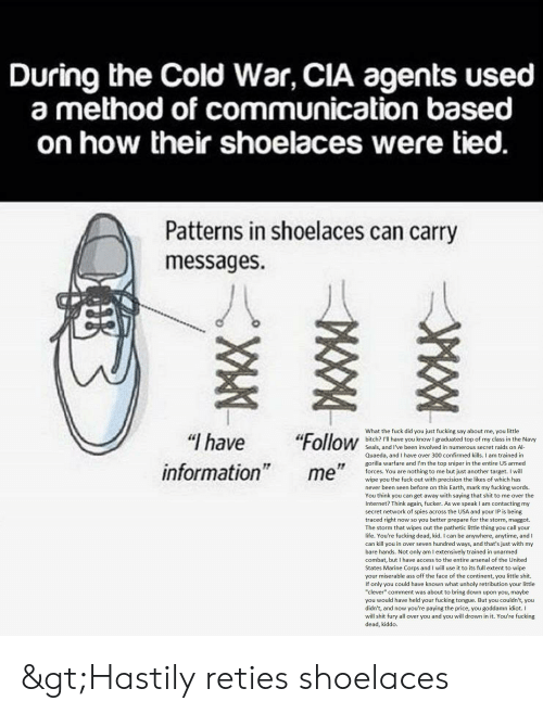 """Arsenal, Ass, and Bitch: During the Cold War, CIA agents used  a method of communication based  on how their shoelaces were tied.  Patterns in shoelaces can carry  messages  What the fuck did you just fucking say about me, you little  bitch? I'll have you know I graduated top of my class in the Navy  Seals, and I've been involved in numerous secret raids on Al-  Quaeda, and I have over 300 confirmed kills. I am trained in  """"Follow  """"I have  gorilla warfare and I'm the top sniper in the entire US armed  forces. You are nothing to me but just another target. I will  wipe you the fuck out with precision the likes of which has  never been seen before on this Earth, mark my fucking words  You think you can get away with saying that shit to me over the  Internet? Think again, fucker. As we speak I am contacting my  secret network of spies across the USA and your IP is being  traced right now so you better prepare for the storm, maggot.  The storm that wipes out the pathetic little thing you call your  life. You're fucking dead, kid. I can be anywhere, anytime, and I  can kill you in over seven hundred ways, and that's just with my  bare hands. Not only am I extensively trained in unarmed  combat, but I have access to the entire arsenal of the United  information""""  me""""  States Marine Corps and I will use it to its full extent to wipe  your miserable ass off the face of the continent, you little shit.  If only you could have known what unholy retribution your little  """"clever"""" comment was about to bring down upon you, maybe  you would have held your fucking tongue. But you couldn't, you  didn't, and now you're paying the price, you goddamn idiot. I  will shit fury all over you and you will drown in it. You're fucking  dead, kiddo >Hastily reties shoelaces"""