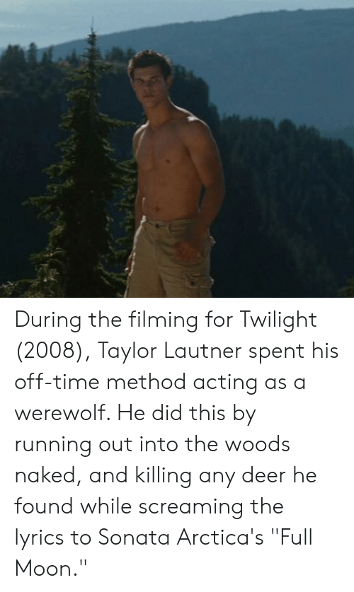 """Deer, Lyrics, and Moon: During the filming for Twilight (2008), Taylor Lautner spent his off-time method acting as a werewolf. He did this by running out into the woods naked, and killing any deer he found while screaming the lyrics to Sonata Arctica's """"Full Moon."""""""