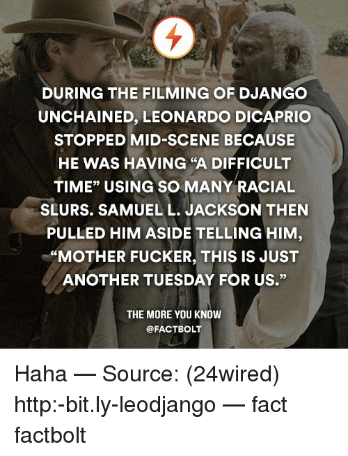 """Django Unchained: DURING THE FILMING OF DJANGO  UNCHAINED, LEONARDO DICAPRIO  STOPPED MID-SCENE BECAUSE  HE WAS HAVING """"A DIFFICULT  TIME"""" USING SO MANY RACIAL  SLURS. SAMUEL L. JACKSON THEN  PULLED HIM ASIDE TELLING HIM  """"MOTHER FUCKER, THIS IS JUST  ANOTHER TUESDAY FOR US.""""  THE MORE YOU KNOW  @FACT BOLT Haha — Source: (24wired) http:-bit.ly-leodjango — fact factbolt"""