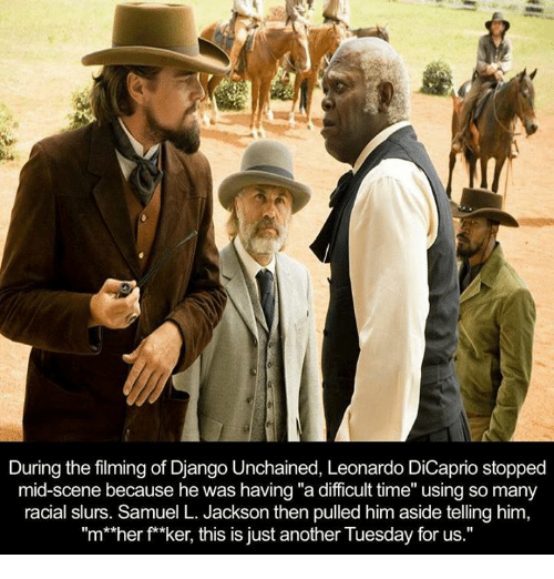 """Django Unchained: During the filming of Django Unchained, Leonardo DiCaprio stopped  mid-scene because he was having """"a difficult time"""" using so many  racial slurs. Samuel L. Jackson then pulled him aside telling him,  """"m**her f**ker, this is just another Tuesday for us."""""""