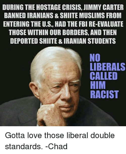 Jimmy Carter: DURING THE HOSTAGE CRISIS, JIMMY CARTER  BANNEDIRANIANS& SHIITE MUSLIMS FROM  ENTERING THE U.S., HAD THE FBI RE-EVALUATE  THOSE WITHIN OURBORDERS, AND THEN  DEPORTED SHIITE & IRANIAN STUDENTS  NO  LIBERALS  CALLED  HIM  RACIST Gotta love those liberal double standards.  -Chad