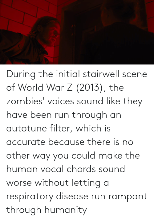 respiratory: During the initial stairwell scene of World War Z (2013), the zombies' voices sound like they have been run through an autotune filter, which is accurate because there is no other way you could make the human vocal chords sound worse without letting a respiratory disease run rampant through humanity