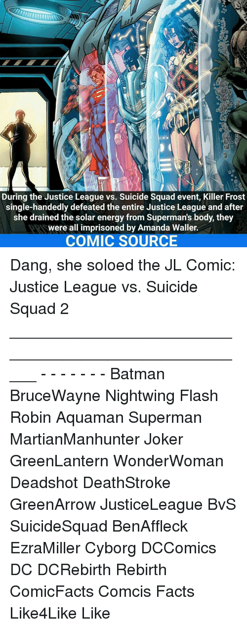 Single Handingly: During the Justice League vs. Suicide Squad event, Killer Frost  single-handedly defeated the entire Justice League and after  she drained the solar energy from Superman S body, they  Were all imprisoned by Amanda Waller.  COMIC SOURCE Dang, she soloed the JL Comic: Justice League vs. Suicide Squad 2 _____________________________________________________ - - - - - - - Batman BruceWayne Nightwing Flash Robin Aquaman Superman MartianManhunter Joker GreenLantern WonderWoman Deadshot DeathStroke GreenArrow JusticeLeague BvS SuicideSquad BenAffleck EzraMiller Cyborg DCComics DC DCRebirth Rebirth ComicFacts Comcis Facts Like4Like Like
