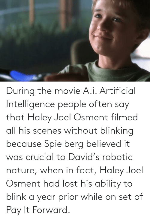 joel: During the movie A.i. Artificial Intelligence people often say that Haley Joel Osment filmed all his scenes without blinking because Spielberg believed it was crucial to David's robotic nature, when in fact, Haley Joel Osment had lost his ability to blink a year prior while on set of Pay It Forward.