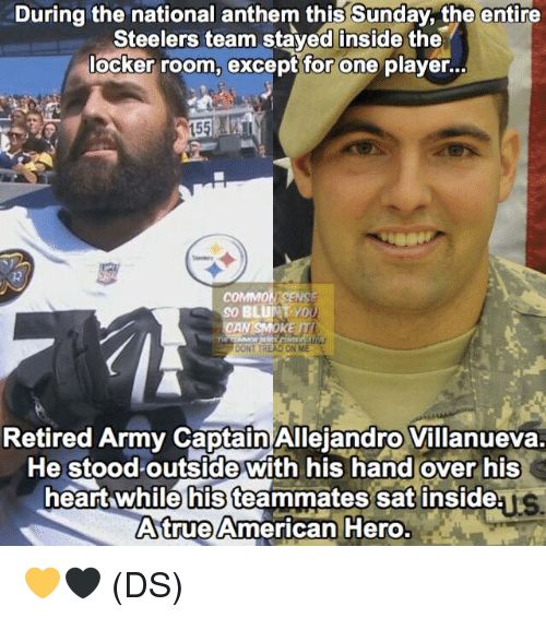 Dont Tread On: During the national anthem this Sunday, the entire  Steelers team staved inside the  locker room, except for one player..  15  COMMO  So BLUNYD  CAN SMOKE T  DONT TREAD ON ME  Retired Army Captain Allejandro Villanueva.  He stoodoutside with his hand over his  heart while his teammates sat inside  Atrue American Hero.  ys 💛🖤 (DS)