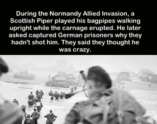 normandy: During the Normandy Allied Invasion, a  Scottish Piper played his bagpipes walking  upright while the carnage erupted. He later  asked captured German prisoners why they  hadn't shot him. They said they thought he  was crazy