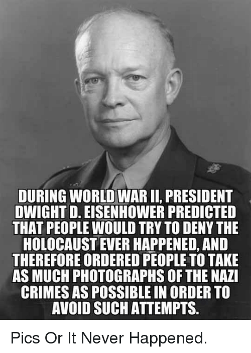 dwight d eisenhower: DURING WORLD WAR II, PRESIDENT  DWIGHT D. EISENHOWER PREDICTED  THAT PEOPLE WOULD TRY TO DENY THE  HOLOCAUST EVER HAPPENED, AND  THEREFORE ORDERED PEOPLE TO TAKE  AS MUCH PHOTOGRAPHS OF THE NAZI  CRIMES AS POSSIBLE IN ORDER TO  AVOID SUCH ATTEMPTS. <p>Pics Or It Never Happened.</p>