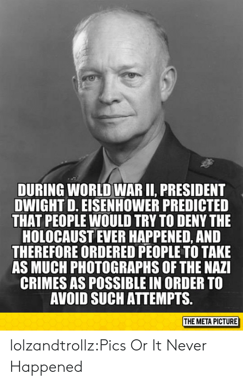 dwight d eisenhower: DURING WORLD WAR II, PRESIDENT  DWIGHT D. EISENHOWER PREDICTED  THAT PEOPLE WOULD TRY TO DENY THE  HOLOCAUST EVER HAPPENED, AND  THEREFORE ORDERED PEOPLE TO TAKE  AS MUCH PHOTOGRAPHS OF THE NAZI  CRIMES AS POSSIBLE IN ORDER TO  AVOID SUCH ATTEMPTS.  THE META PICTURE lolzandtrollz:Pics Or It Never Happened