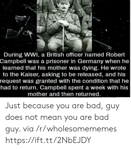 prisoner: During WWI, a British officer named Robert  Campbell was a prisoner in Germany when he  learned that his mother was dying. He wrote  to the Kaiser, asking to be released, and his  request was granted with the condition that he  had to return. Campbell spent a week with his  mother and then returned. Just because you are bad, guy does not mean you are bad guy. via /r/wholesomememes https://ift.tt/2NbEJDY