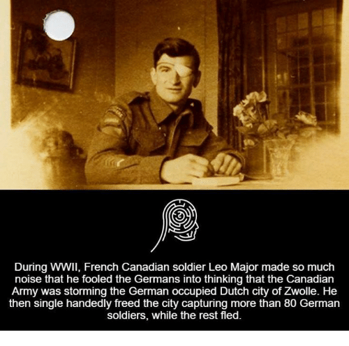 Single Handingly: During WWII, French Canadian soldier Leo Major made so much  noise that he fooled the Germans into thinking that the Canadian  Army was storming the German occupied Dutch city of Zwolle. He  then single handedly freed the city capturing more than 80 German  soldiers, while the rest fled.