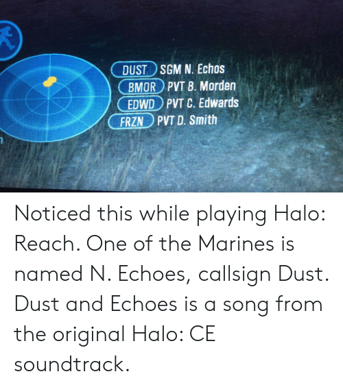 Halo, Marines, and A Song: DUST SGM N. Echos  BMOR PVT B. Morden  EDWD PVT C. Edwards  PVT D. Smith  FRZN Noticed this while playing Halo: Reach. One of the Marines is named N. Echoes, callsign Dust. Dust and Echoes is a song from the original Halo: CE soundtrack.