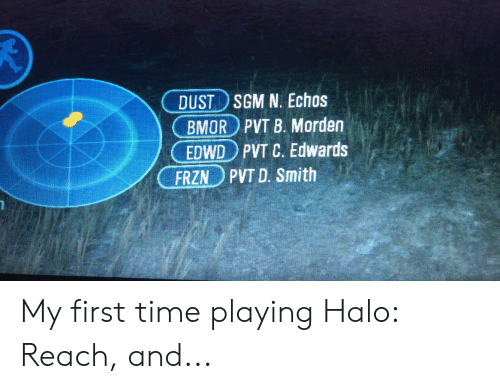 Halo, Time, and D. Smith: DUST SGM N. Echos  BMOR PVT B. Morden  EDWD PVT C. Edwards  PVT D. Smith  FRZN My first time playing Halo: Reach, and...