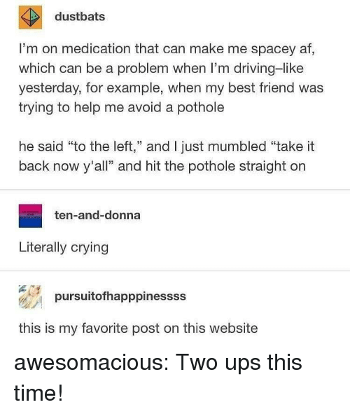 """Af, Best Friend, and Crying: dustbats  I'm on medication that can make me spacey af  which can be a problem when I'm driving-like  yesterday, for example, when my best friend was  trying to help me avoid a pothole  he said """"to the left,"""" and I just mumbled """"take it  back now y'all"""" and hit the pothole straight on  ten-and-donna  Literally crying  pursuit°fhapppinessss  this is my favorite post on this website awesomacious:  Two ups this time!"""