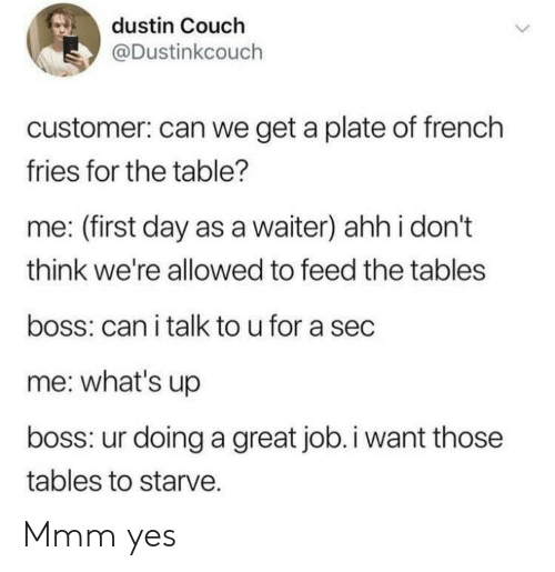 Couch, French, and Sec: dustin Couch  @Dustinkcouch  customer: can we get a plate of french  fries for the table?  me: (first day as a waiter) ahh i don't  think we're allowed to feed the tables  boss: can i talk to u for a sec  me: what's up  boss: ur doing a great job.i want those  tables to starve. Mmm yes