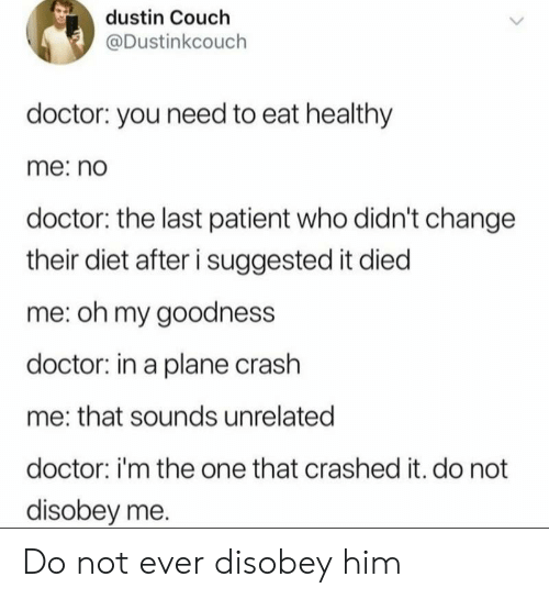 Doctor, Couch, and Patient: dustin Couch  @Dustinkcouch  doctor: you need to eat healthy  me: no  doctor: the last patient who didn't change  their diet after i suggested it died  me: oh my goodness  doctor: in a plane crash  me: that sounds unrelated  doctor: i'm the one that crashed it. do not  disobey me. Do not ever disobey him