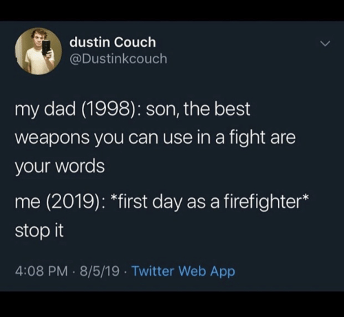 Couch: dustin Couch  @Dustinkcouch  my dad (1998): son, the best  weapons you can use in a fight are  your words  me (2019): *first day as a firefighter  stop it  4:08 PM 8/5/19 Twitter Web App