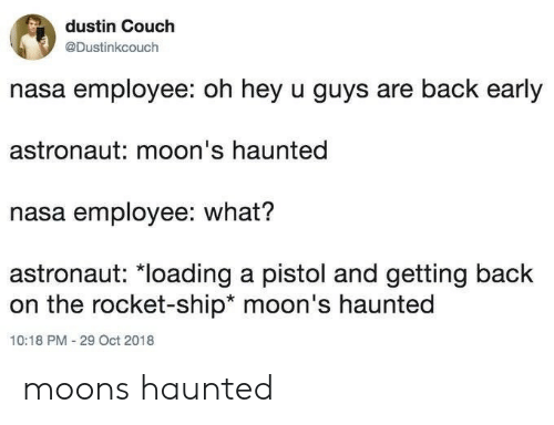 Nasa, Couch, and Moon: dustin Couch  @Dustinkcouch  nasa employee: oh hey u guys are back early  astronaut: moon's haunted  nasa employee: what?  astronaut: *loading a pistol and getting back  on the rocket-ship* moon's haunted  10:18 PM - 29 Oct 2018 moons haunted