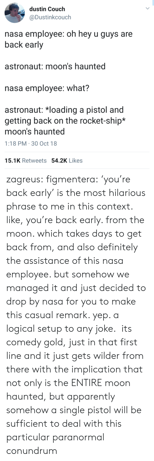 Assistance: dustin Couch  @Dustinkcouch  nasa employee: oh hey u guys are  back early  astronaut: moon's haunted  nasa employee: what?  astronaut: 치oading a pistol and  getting back on the rocket-ship*  moon's haunted  1:18 PM 30 Oct 18  15.1K Retweets 54.2K Likes zagreus:  figmentera:  'you're back early' is the most hilarious phrase to me in this context. like, you're back early. from the moon. which takes days to get back from, and also definitely the assistance of this nasa employee. but somehow we managed it and just decided to drop by nasa for you to make this casual remark. yep. a logical setup to any joke.  its comedy gold, just in that first line  and it just gets wilder from there with the implication that not only is the ENTIRE moon haunted, but apparently somehow a single pistol will be sufficient to deal with this particular paranormal conundrum