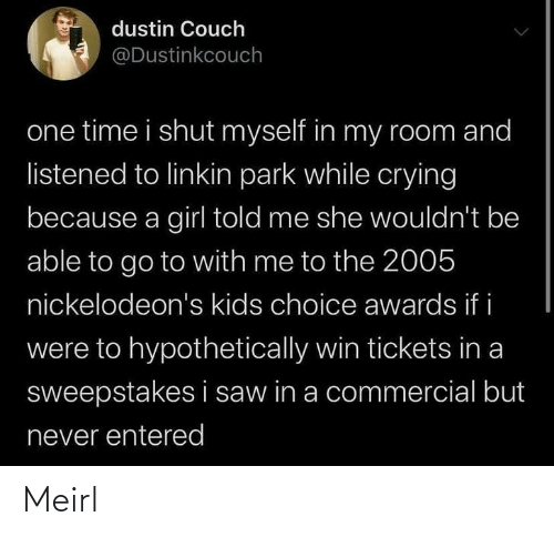 Couch: dustin Couch  @Dustinkcouch  one time i shut myself in my room and  listened to linkin park while crying  because a girl told me she wouldn't be  able to go to with me to the 2005  nickelodeon's kids choice awards if i  were to hypothetically win tickets in a  sweepstakes i saw in a commercial but  never entered Meirl