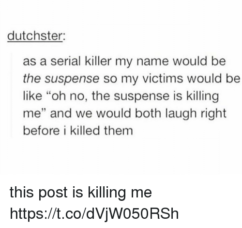 """Be Like, Serial, and Serial Killers: dutchster:  as a serial killer my name would be  the suspense so my victims would be  like """"oh no, the suspense is killing  me"""" and we would both laugh right  before i killed them  32 this post is killing me https://t.co/dVjW050RSh"""