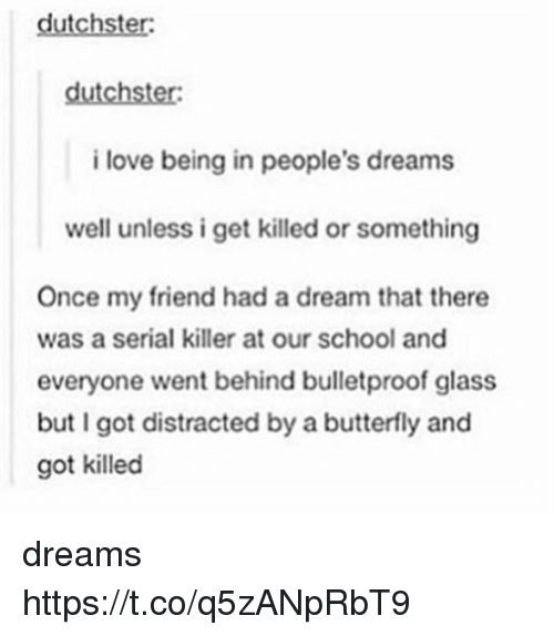Glassed: dutchster:  i love being in people's dreams  well unless i get killed or something  Once my friend had a dream that there  was a serial killer at our school and  everyone went behind bulletproof glass  but I got distracted by a butterfly and  got killed dreams https://t.co/q5zANpRbT9