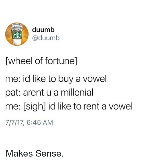 A Millenial: duumb  @duumb  [wheel of fortunel]  me: id like to buy a vowel  pat: arent u a millenial  me: [sigh] id like to rent a vowel  7 17' 6:45 AM Makes Sense.