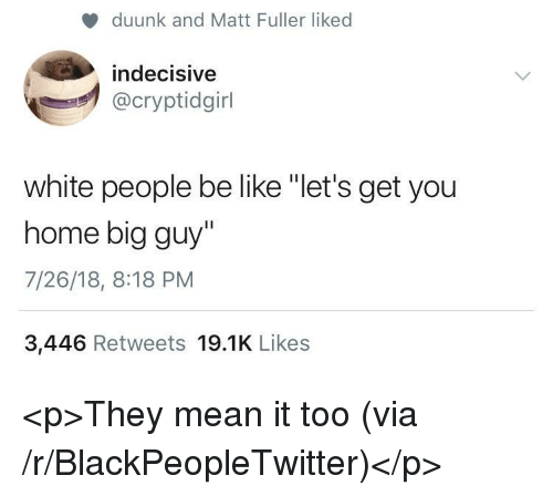 "people be like: duunk and Matt Fuller liked  indecisive  @cryptidgirl  white people be like ""let's get you  home big guy""  7/26/18, 8:18 PM  3,446 Retweets 19.1K Likes <p>They mean it too (via /r/BlackPeopleTwitter)</p>"