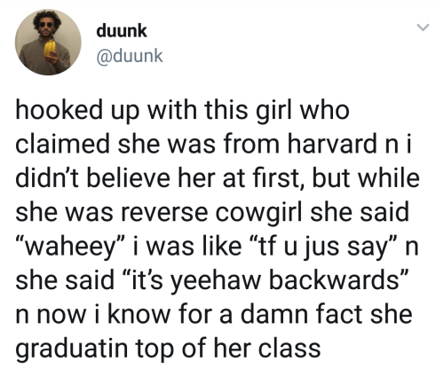 """Girl, Harvard, and Her: duunk  @duunk  hooked up with this girl who  claimed she was from harvard ni  didn't believe her at first, but while  she was reverse cowairl she said  """"waheey"""" i was like """"tf u jus say"""" n  she said """"it's yeehaw backwards""""  n now i know for a damn fact she  graduatin top of her class"""