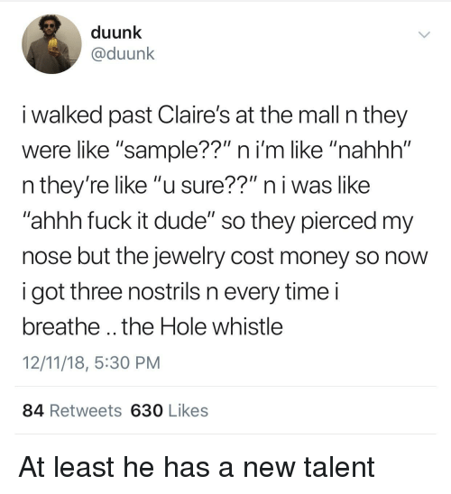 """whistle: duunk  @duunk  i walked past Claire's at the mall n they  were like """"sample??"""" ni'm like """"nahhh""""  n they're like """"u sure??"""" n i was like  ahhh fuck it dude"""" so they pierced my  nose but the jewelry cost money so novw  i got three nostrils n every timei  breathe .. the Hole whistle  12/11/18, 5:30 PM  84 Retweets 630 Likes At least he has a new talent"""