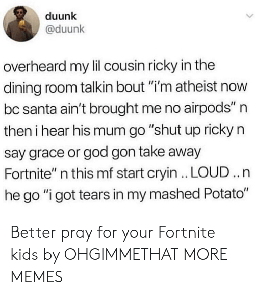"Dank, God, and Memes: duunk  @duunk  overheard my lil cousin ricky in the  dining room talkin bout ""i'm atheist now  bc santa ain't brought me no airpods"" n  then i hear his mum go ""shut up ricky n  say grace or god gon take away  Fortnite"" n this mf start cryin . LOUD .. n  he go ""i got tears in my mashed Potato"" Better pray for your Fortnite kids by OHGIMMETHAT MORE MEMES"