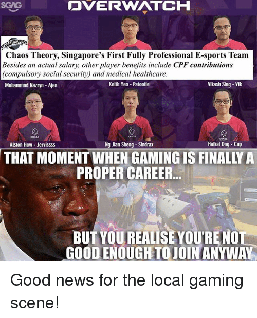 Memes, News, and Sports: DVERWATCH  SGAG  Chaos Theory, Singapore's First Fully Professional E-sports Team  Besides an actual salary, other player benefits include CPF contributions  (compulsory social security) and medical healthcare  Muhammad Nazryn-Ajen  Keith Yeo Patootie  Vikash Sing-Vik  CHAOS  Alston How Jervissss  Ng Jian Sheng Sindrax  Haikal Ong Cup  THAT MOMENT WHEN GAMING IS FINALLY A  PROPER CAREER  BUT YOU REALISE YOURE NO  GOOD ENOUGH TO JOIN ANYWA Good news for the local gaming scene!