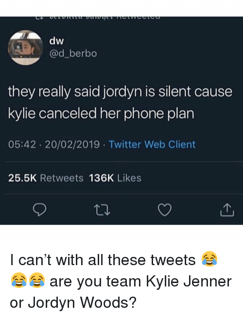 Jordyn Woods: dw  @d_berbo  they really said jordyn is silent cause  kylie canceled her phone plan  05:42 20/02/2019 Twitter Web Client  25.5K Retweets 136K Likes I can't with all these tweets 😂😂😂 are you team Kylie Jenner or Jordyn Woods?