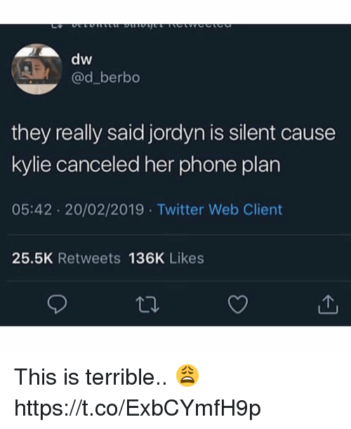 Jordyn: dw  @d_berbo  they really said jordyn is silent cause  kylie canceled her phone plan  05:42 20/02/2019 Twitter Web Client  25.5K Retweets 136K Likes This is terrible.. 😩 https://t.co/ExbCYmfH9p