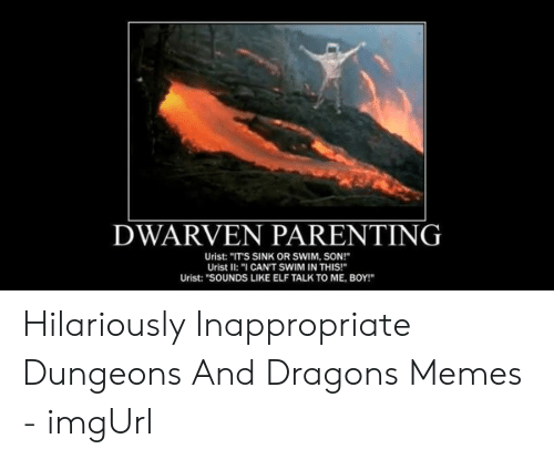 """Hilariously Inappropriate: DWARVEN PARENTING  Urist: """"ITS SINK OR SWIM, SON!  Urist II: """"I CAN'T SWIM IN THIS!  Urist: """"SOUNDS LIKE ELF TALK TO ME, BOY!"""" Hilariously Inappropriate Dungeons And Dragons Memes - imgUrl"""