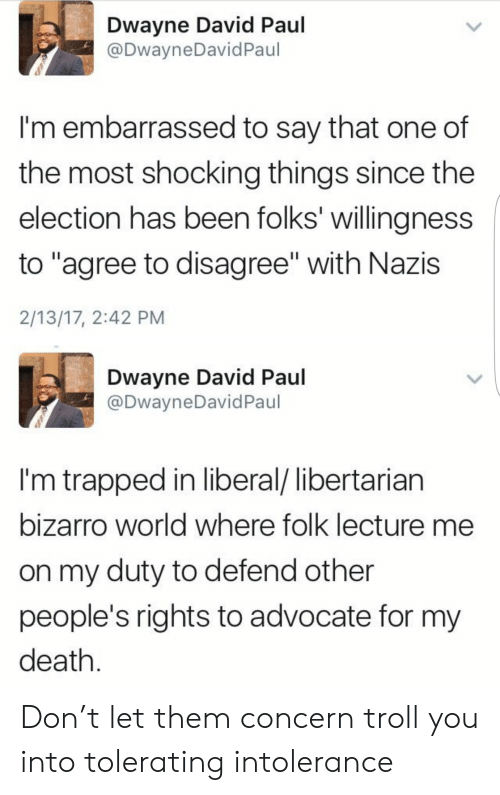 "liberal: Dwayne David Paul  @DwayneDavidPaul  I'm embarrassed to say that one of  the most shocking things since the  election has been folks' willingness  to ""agree to disagree"" with Nazis  2/13/17, 2:42 PM  Dwayne David Paul  @DwayneDavid Paul  I'm trapped in liberal/ libertarian  bizarro world where folk lecture me  on my duty to defend other  people's rights to advocate for my  death Don't let them concern troll you into tolerating intolerance"
